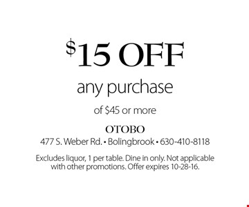 $15 off any purchase of $45 or more. Excludes liquor, 1 per table. Dine in only. Not applicable with other promotions. Offer expires 10-28-16.