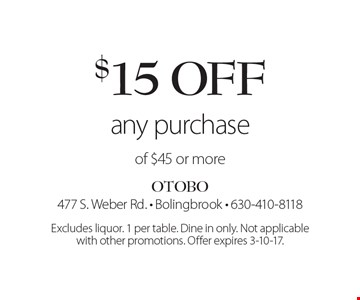$15 off any purchase of $45 or more. Excludes liquor. 1 per table. Dine in only. Not applicable with other promotions. Offer expires 3-10-17.