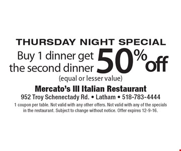 Thursday Night Special. Buy 1 dinner get the second dinner 50%off (equal or lesser value). 1 coupon per table. Not valid with any other offers. Not valid with any of the specials in the restaurant. Subject to change without notice. Offer expires 12-9-16.