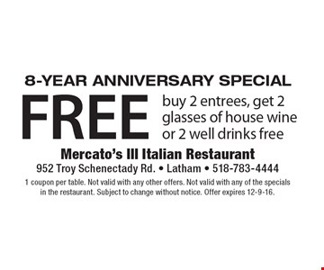 Year Anniversary Special. Buy 2 entrees, get 2 glasses of house wine or 2 well drinks free. 1 coupon per table. Not valid with any other offers. Not valid with any of the specials in the restaurant. Subject to change without notice. Offer expires 12-9-16.