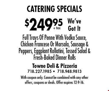 We'veGot It. $249.95+ tax catering specials. Full Trays Of Penne With Vodka Sauce, Chicken Francese Or Marsala, Sausage & Peppers, Eggplant Rollatini, Tossed Salad & Fresh-Baked Dinner Rolls. With coupon only. Cannot be combined with any otheroffers, coupons or deals. Offer expires 12-9-16.