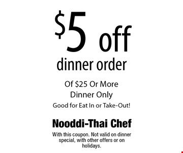 $5 off dinner order Of $25 Or More Dinner Only Good for Eat In or Take-Out! With this coupon. Not valid on dinner special, with other offers or on holidays.