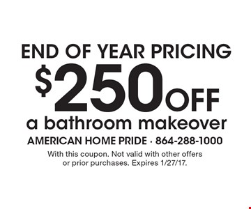End of year pricing. $250 off a bathroom makeover. With this coupon. Not valid with other offers or prior purchases. Expires 1/27/17.