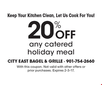 Keep Your Kitchen Clean, Let Us Cook For You! 20% Off any catered holiday meal. With this coupon. Not valid with other offers or prior purchases. Expires 2-3-17.