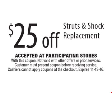 $25 off Struts & Shock Replacement. Accepted At Participating Stores With this coupon. Not valid with other offers or prior services. Customer must present coupon before receiving service. Cashiers cannot apply coupons at the checkout. Expires 11-13-16.