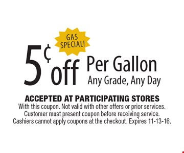 Gas Special! 5¢ off Per Gallon Any Grade, Any Day. Accepted At Participating Stores With this coupon. Not valid with other offers or prior services. Customer must present coupon before receiving service. Cashiers cannot apply coupons at the checkout. Expires 11-13-16.