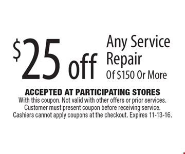 $25 off Any Service Repair Of $150 Or More. Accepted At Participating Stores With this coupon. Not valid with other offers or prior services. Customer must present coupon before receiving service. Cashiers cannot apply coupons at the checkout. Expires 11-13-16.