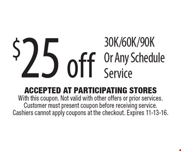 $25 off 30K/60K/90K Or Any Schedule Service. Accepted At Participating Stores With this coupon. Not valid with other offers or prior services. Customer must present coupon before receiving service. Cashiers cannot apply coupons at the checkout. Expires 11-13-16.