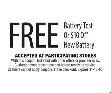 Free Battery Test Or $10 Off New Battery. Accepted At Participating Stores With this coupon. Not valid with other offers or prior services. Customer must present coupon before receiving service. Cashiers cannot apply coupons at the checkout. Expires 11-13-16.