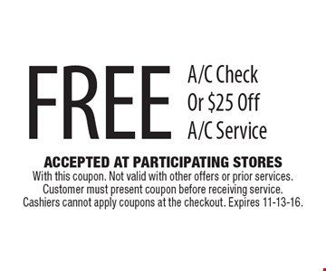 Free A/C Check Or $25 Off A/C Service. Accepted At Participating Stores With this coupon. Not valid with other offers or prior services. Customer must present coupon before receiving service. Cashiers cannot apply coupons at the checkout. Expires 11-13-16.
