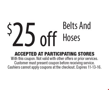 $25 off Belts And Hoses. Accepted At Participating Stores With this coupon. Not valid with other offers or prior services. Customer must present coupon before receiving service. Cashiers cannot apply coupons at the checkout. Expires 11-13-16.