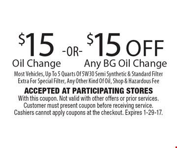 $15 Oil Change OR $15 Off Any BG Oil Change. Most Vehicles, Up To 5 Quarts Of 5W30 Semi Synthetic & Standard Filter. Extra For Special Filter, Any Other Kind Of Oil, Shop & Hazardous Fee. Accepted At Participating Stores With this coupon. Not valid with other offers or prior services. Customer must present coupon before receiving service. Cashiers cannot apply coupons at the checkout. Expires 1-29-17.