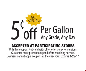 Gas Special! 5¢ off Per Gallon. Any Grade, Any Day. Accepted At Participating Stores With this coupon. Not valid with other offers or prior services. Customer must present coupon before receiving service. Cashiers cannot apply coupons at the checkout. Expires 1-29-17.