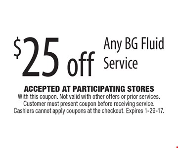 $25 off Any BG Fluid Service. Accepted At Participating Stores With this coupon. Not valid with other offers or prior services. Customer must present coupon before receiving service. Cashiers cannot apply coupons at the checkout. Expires 1-29-17.