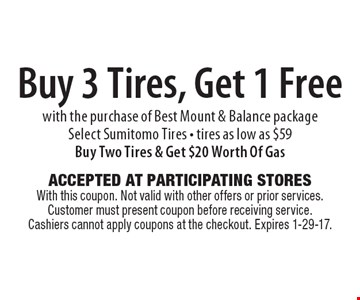 Buy 3 Tires, Get 1 Free with the purchase of Best Mount & Balance package. Select Sumitomo Tires. Tires as low as $59. Buy Two Tires & Get $20 Worth Of Gas. Accepted At Participating Stores With this coupon. Not valid with other offers or prior services. Customer must present coupon before receiving service. Cashiers cannot apply coupons at the checkout. Expires 1-29-17.