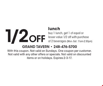 1/2 Off lunch buy 1 lunch, get 1 of equal or lesser value 1/2 off with purchase of 2 beverages (Mon.-Sat. 11am-2:30pm). With this coupon. Not valid on Sundays. One coupon per customer. Not valid with any other offers or specials. Not valid on discounted items or on holidays. Expires 2-3-17.