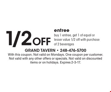 1/2 Off entree buy 1 entree, get 1 of equal or lesser value 1/2 off with purchase of 2 beverages. With this coupon. Not valid on Mondays. One coupon per customer. Not valid with any other offers or specials. Not valid on discounted items or on holidays. Expires 2-3-17.