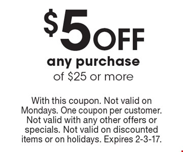 $5 Off any purchase of $25 or more. With this coupon. Not valid on Mondays. One coupon per customer. Not valid with any other offers or specials. Not valid on discounted items or on holidays. Expires 2-3-17.