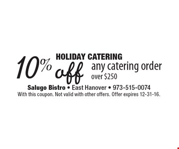 Holiday Catering. 10% off any catering order over $250. With this coupon. Not valid with other offers. Offer expires 12-31-16.