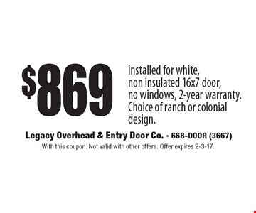 $869 installed for white, non insulated 16x7 door, no windows, 2-year warranty. Choice of ranch or colonial design. With this coupon. Not valid with other offers. Offer expires 2-3-17.