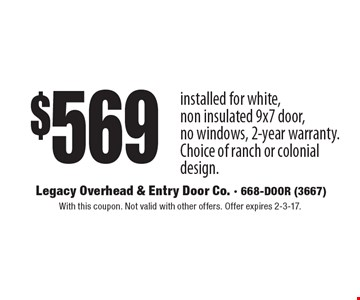 $569 installed for white, non insulated 9x7 door, no windows, 2-year warranty. Choice of ranch or colonial design. With this coupon. Not valid with other offers. Offer expires 2-3-17.