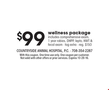 $99 wellness package includes comprehensive exam, 1 year rabies, DHPP, lepto, HWT & fecal exam - tag extra - reg. $150. With this coupon. One time use only. One coupon per customer. Not valid with other offers or prior services. Expires 10-28-16.