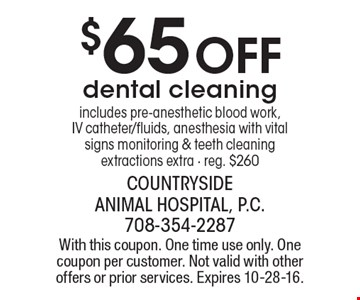 $65 Off dental cleaning includes pre-anesthetic blood work, IV catheter/fluids, anesthesia with vital signs monitoring & teeth cleaning extractions extra - reg. $260. With this coupon. One time use only. One coupon per customer. Not valid with other offers or prior services. Expires 10-28-16.