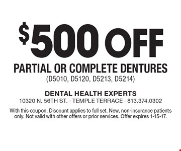 $500 Off Partial or Complete Dentures (D5010, D5120, D5213, D5214). With this coupon. Discount applies to full set. New, non-insurance patients only. Not valid with other offers or prior services. Offer expires 1-15-17.