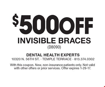 $500 Off Invisible Braces (D8090). With this coupon. New, non-insurance patients only. Not valid with other offers or prior services. Offer expires 1-29-17.