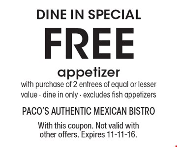 DINE IN SPECIAL. Free appetizer with purchase of 2 entrees of equal or lesser value, dine in only, excludes fish appetizers. With this coupon. Not valid with other offers. Expires 11-11-16.