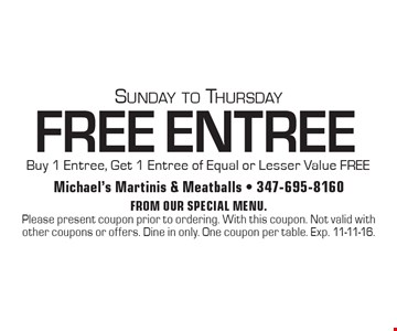 Sunday to Thursday FREE ENTREE! Buy 1 Entree, Get 1 Entree of Equal or Lesser Value FREE. From our special menu. Please present coupon prior to ordering. With this coupon. Not valid with other coupons or offers. Dine in only. One coupon per table. Exp. 11-11-16.