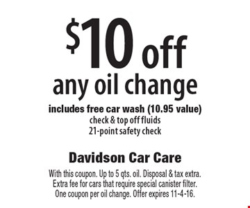 $10 off any oil change. Includes free car wash (10.95 value). Check & top off fluids, 21-point safety check. With this coupon. Up to 5 qts. oil. Disposal & tax extra. Extra fee for cars that require special canister filter. One coupon per oil change. Offer expires 11-4-16.