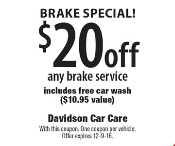 Brake special! $20 off any brake service. Includes free car wash ($10.95 value). With this coupon. One coupon per vehicle. Offer expires 12-9-16.