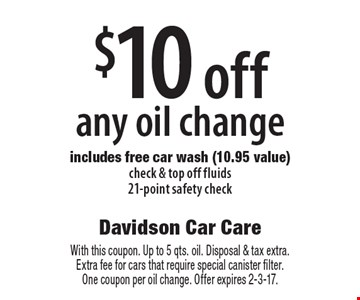 $10 off any oil change. Includes free car wash (10.95 value) check & top off fluids, 21-point safety check. With this coupon. Up to 5 qts. oil. Disposal & tax extra. Extra fee for cars that require special canister filter. One coupon per oil change. Offer expires 2-3-17.