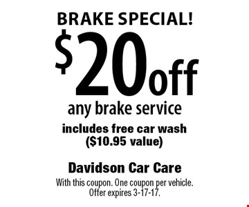 Brake special! $20 off any brake service includes free car wash ($10.95 value). With this coupon. One coupon per vehicle. Offer expires 3-17-17.