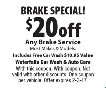 BRAKE SPECIAL! $20off any brake service. Most makes & models. Includes free car wash, $10.95 Value. With this coupon. With coupon. Not valid with other discounts. One coupon per vehicle. Offer expires 2-3-17.