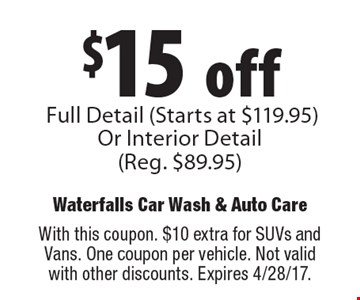 $15 offFull Detail (Starts at $119.95) Or Interior Detail(Reg. $89.95). With this coupon. $10 extra for SUVs and Vans. One coupon per vehicle. Not valid with other discounts. Expires 4/28/17.
