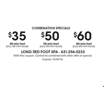combination Specials $60 60-min foot plus 60-min body. $50 30-min foot plus 60-min body. $35 30-min foot plus 30-min body. With this coupon. Cannot be combined with other offer or special. Expires 10/28/16.