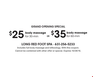 Grand Opening Special $35 body massage for 60-min OR. $25 body massage for 30-min. Includes full body massage and reflexology. With this coupon. Cannot be combined with other offer or special. Expires 10/28/16.