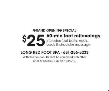 Grand Opening Special $25 60-min foot reflexology includes foot bath, neck, back & shoulder massage. With this coupon. Cannot be combined with other offer or special. Expires 10/28/16.