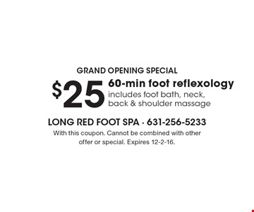 Grand Opening Special – $25 for 60-min foot reflexology. Includes foot bath, neck, back & shoulder massage. With this coupon. Cannot be combined with other offer or special. Expires 12-2-16.