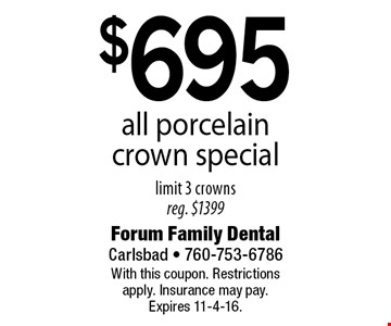 $695 all porcelain crown special, limit 3 crowns, reg. $1399. With this coupon. Restrictions apply. Insurance may pay. Expires 11-4-16.