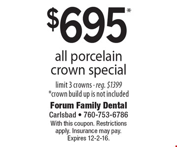 $695* all porcelain crown special. limit 3 crowns - reg. $1399. *crown build up is not included. With this coupon. Restrictions apply. Insurance may pay. Expires 12-2-16.