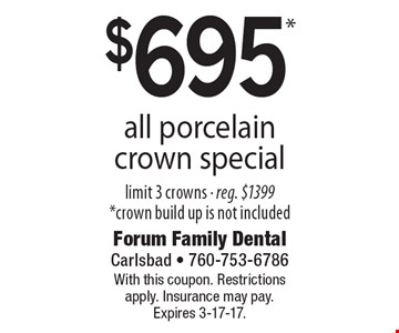 $695* all porcelain crown special limit 3 crowns - reg. $1399 *crown build up is not included. With this coupon. Restrictions apply. Insurance may pay. Expires 3-17-17.