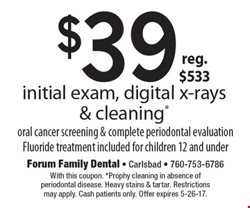 $39 reg. $533 initial exam, digital x-rays & cleaning.* Oral cancer screening & complete periodontal evaluation Fluoride treatment included for children 12 and under. With this coupon. *Prophy cleaning in absence of periodontal disease. Heavy stains & tartar. Restrictions may apply. Cash patients only. Offer expires 5-26-17.