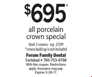 $695* all porcelain crown special. Limit 3 crowns - reg. $1399 *crown build up is not included. With this coupon. Restrictions apply. Insurance may pay. Expires 5-26-17.