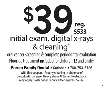 $39 initial exam, digital x-rays & cleaning.* Reg. $533. Oral cancer screening & complete periodontal evaluation. Fluoride treatment included for children 12 and under. With this coupon. *Prophy cleaning in absence of periodontal disease. Heavy stains & tartar. Restrictions may apply. Cash patients only. Offer expires 7-7-17.