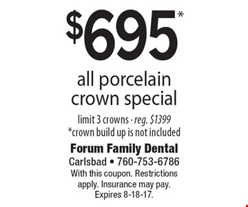 $695* all porcelain crown special limit 3 crowns - reg. $1399 *crown build up is not included. With this coupon. Restrictions apply. Insurance may pay. Expires 8-18-17.