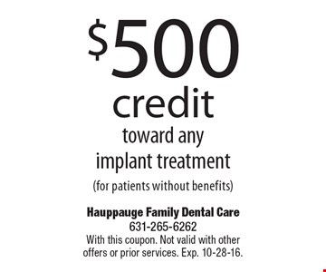 $500 credit toward any implant treatment (for patients without benefits). With this coupon. Not valid with other offers or prior services. Exp. 10-28-16.