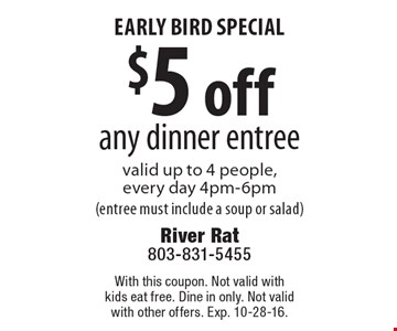 Early Bird special $5 off any dinner entree valid up to 4 people,every day 4pm-6pm(entree must include a soup or salad). With this coupon. Not valid withkids eat free. Dine in only. Not validwith other offers. Exp. 10-28-16.